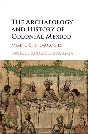 The Archaeology and History of Colonial Mexico - Mixing Epistemologies ebook by Enrique Rodríguez-Alegría