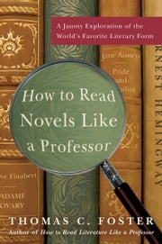 How to Read Novels Like a Professor - A Jaunty Exploration of the World's Favorite Literary Form ebook by Thomas C. Foster