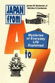 Japan from A to Z - Mysteries of Everyday Life Explained ebook by James M. Vardaman,Michiko Sasaki Vardaman