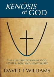 KENOSIS OF GOD - The self-limitation of God - Father, Son, and Holy Spirit ebook by David T WILLIAMS