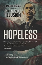 Hopeless - Barack Obama and the Politics of Illusion ebook by Jeffrey St. Clair,Joshua Frank,Kevin Alexander Gray,Kathy Kelly,Ralph Nader