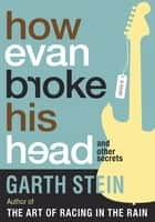 How Evan Broke His Head: And Other Secrets - A Novel ebook by Garth Stein