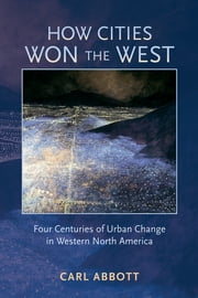 How Cities Won the West - Four Centuries of Urban Change in Western North America ebook by Carl Abbott