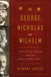 George, Nicholas and Wilhelm - Three Royal Cousins and the Road to World War I ebook by Miranda Carter