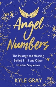 Angel Numbers - The Message and Meaning Behind 11:11 and Other Number Sequences eBook by Kyle Gray