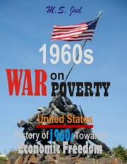 1960s War on Poverty - United States History of 1960s Towards Economic Freedom ebook by M.S. Joel