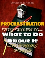 Procrastination: Why You Do It, What to Do About It… In 5 Easy Steps ebook by Omolove Johnson