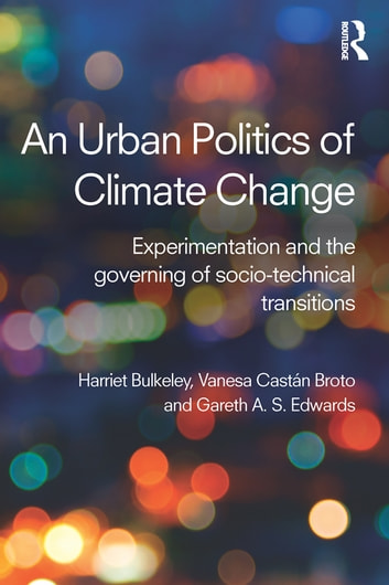 An Urban Politics of Climate Change - Experimentation and the Governing of Socio-Technical Transitions ebook by Harriet A Bulkeley,Vanesa Castán Broto,Gareth A.S. Edwards