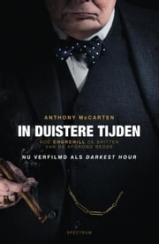 In duistere tijden - Hoe Churchill de Britten van de afgrond redde ebook by Anthony McCarten, Annemie de Vries