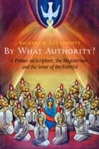 By What Authority? - Primer on Scripture, the Magisterium, and the Sense of the Faithful ebook by Richard  R. Gaillardetz
