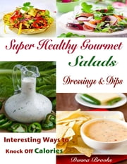 Super Healthy Gourmet Salads Dressings & Dips : Interesting Ways to Knock Off Calories ebook by Donna Brooks