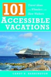 101 Accessible Vacations - Travel Ideas for Wheelers and Slow Walkers ebook by Candy Harrington