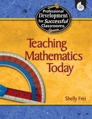 Teaching Mathematics Today Grades K-12 ebook by Frei, Shelly