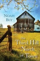 The Third Hill North of Town ebook by Noah Bly