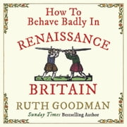 How to Behave Badly in Renaissance Britain audiobook by Ruth Goodman