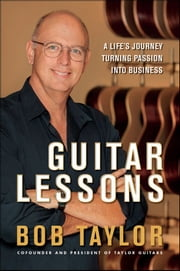 Guitar Lessons - A Life's Journey Turning Passion into Business ebook by Bob Taylor