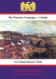 The Waterloo Campaign — A Study [Illustrated Edition] ebook by Lt.-Colonel Sisson C. Pratt (Late R.E.)