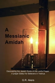 A Messianic Amidah - Discovering the Jewish Roots of the Lord's Prayer. A prayer Siddur for Believers in Yeshua ebook by G.R. Akers