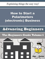 How to Start a Polarimeters (electronic) Business (Beginners Guide) - How to Start a Polarimeters (electronic) Business (Beginners Guide) ebook by Adela Patten