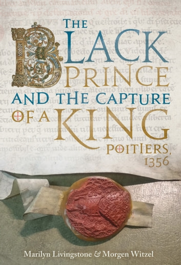 The Black Prince and the Capture of a King - Poitiers 1356 ebook by Marilyn Livingstone,Morgen Witzel