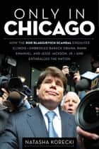 Only in Chicago - How the Rod Blagojevich Scandal Engulfed Illinois; Embroiled Barack Obama, Rahm Emanuel, and Jesse Jackson, Jr.; and Enthralled the Nation ebook by Natasha Korecki