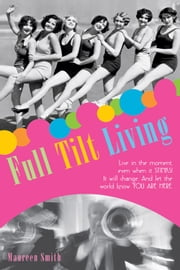 Full Tilt Living: Live in the Moment Even When It Stinks! Find the Juicy Parts and Let the World Know You Are Here ebook by Maureen Smith