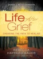 Life After Grief - Choosing the Path to Healing ebook by Rebecca Hayford Bauer, James Robison, Betty Robison
