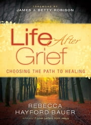 Life After Grief - Choosing the Path to Healing ebook by Rebecca Hayford Bauer,James Robison,Betty Robison