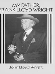 My Father, Frank Lloyd Wright ebook by John Lloyd Wright