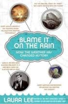 Blame It on the Rain - How the Weather has Changed History ebook by Laura Lee