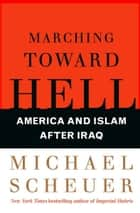 Marching Toward Hell - America and Islam After Iraq ebook by Michael Scheuer