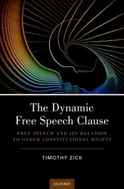 The Dynamic Free Speech Clause - Free Speech and its Relation to Other Constitutional Rights ebook by Timothy Zick