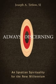 Always Discerning - An Ignatian Spirituality for the New Millennium ebook by Father Joseph A. Tetlow, SJ