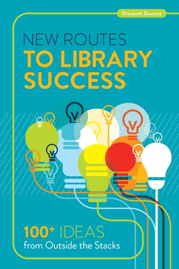 New Routes to Library Success - 100+ Ideas from Outside the Stacks ebook by Doucett