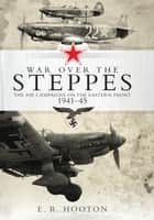 War over the Steppes - The air campaigns on the Eastern Front 1941–45 ebook by Mr E. R. Hooton