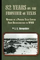 82 Years on the Frontier of Texas ebook by J.E. Shropshire