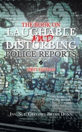 THE BOOK ON LAUGHABLE AND DISTURBING POLICE REPORTS - FIRST EDITION ebook by INV. SGT. GREGORY BRYAN DUNN