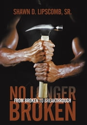 No Longer Broken - From Broken To Breakthrough ebook by Shawn D. Lipscomb, Sr.
