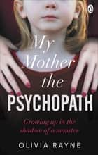 My Mother, the Psychopath - Growing up in the shadow of a monster ebook by Olivia Rayne