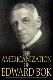 The Americanization of Edward Bok - The Autobiography of a Dutch Boy Fifty Years After ebook by Edward William Bok