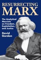 Resurrecting Marx - Analytical Marxists on Exploitation, Freedom and Justice ebook by David Gordon
