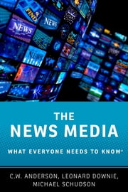 The News Media - What Everyone Needs to Know® ebook by C.W. Anderson, Leonard Downie, Jr,...