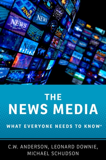 The News Media - What Everyone Needs to Know? ebook by C.W. Anderson,Leonard Downie, Jr,Michael Schudson