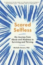 Scared Selfless - My Journey from Abuse and Madness to Surviving and Thriving ebook by Michelle Stevens, PhD