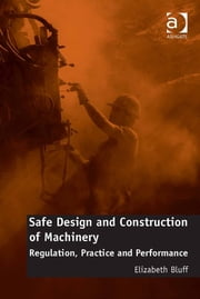 Safe Design and Construction of Machinery - Regulation, Practice and Performance ebook by Dr Elizabeth Bluff
