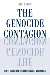 The Genocide Contagion - How We Commit and Confront Holocaust and Genocide ebook by Israel  W. Charny