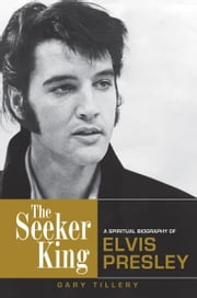 The Seeker King - A Spiritual Biography of Elvis Presley ebook by Gary Tillery