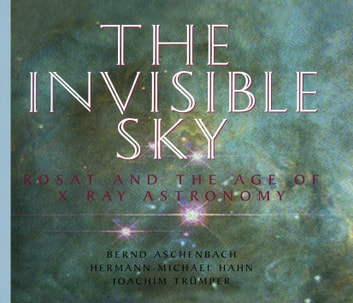 The Invisible Sky - Rosat and the Age of X-Ray Astronomy ebook by Bernd Aschenbach,Hermann-Michael Hahn,Joachim Trümper
