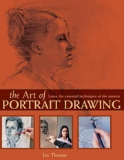 The Art of Portrait Drawing: Learn the Essential Techniques of the Masters - Learn the Essential Techniques of the Masters ebook by Joy Thomas