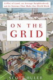 On the Grid - A Plot of Land, An Average Neighborhood, and the Systems that Make Our World Work ebook by Scott Huler